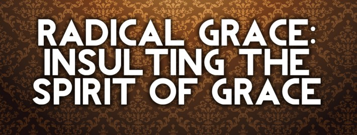 radical grace insulting the spirit of grace