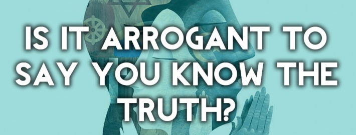 is it arrogant to say you have the truth
